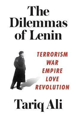 The Dilemmas of Lenin : Terrorism, War, Empire, Love, Rebellion