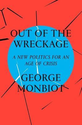 Out of the Wreckage : A New Politics for an Age of Crisis