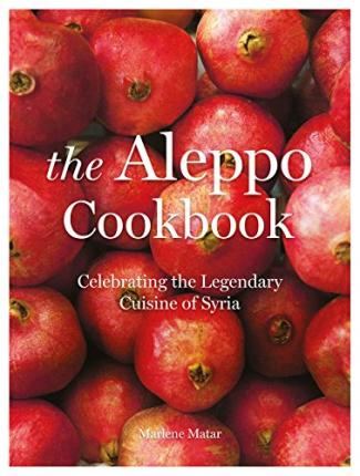 The Aleppo Cookbook : Celebrating the Legendary Cuisine of Syria