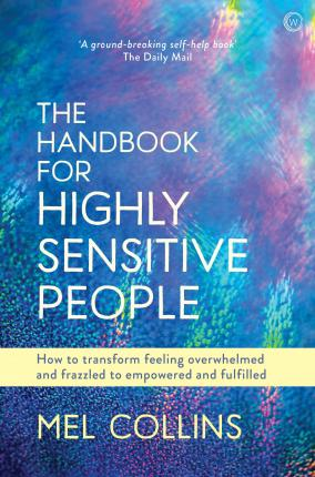 The Handbook for Highly Sensitive People : How to Transform Feeling Overwhelmed and Frazzled to Empowered and Fulfilled