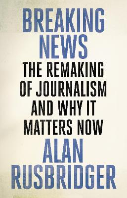 Breaking News : The Remaking of Journalism and Why It Matters Now