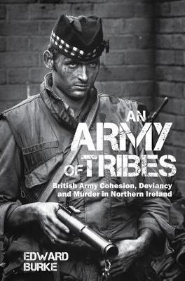 An Army of Tribes : British Army Cohesion, Deviancy and Murder in Northern Ireland