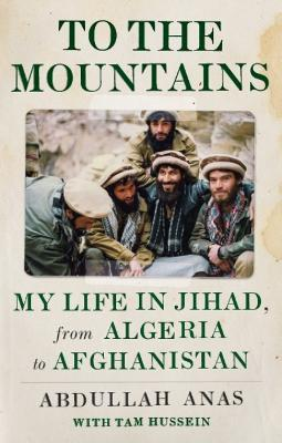 To the Mountains : My Life in Jihad, from Algeria to Afghanistan