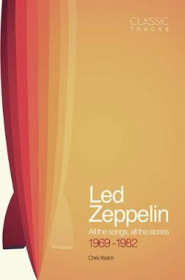 Classic Tracks: Led Zeppelin, 1969 - 1982 : Chris Welch