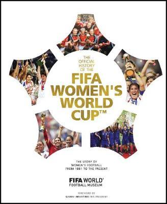 The Official History of the FIFA Women's World Cup : The story of women's football from 1881 to the present