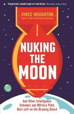 Nuking the Moon : And Other Intelligence Schemes and Military Plots Best Left on the Drawing Board