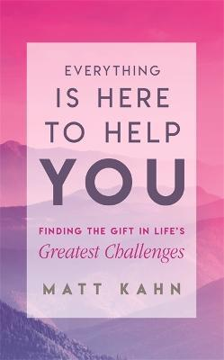 Everything Is Here to Help You : Finding the Gift in Life's Greatest Challenges
