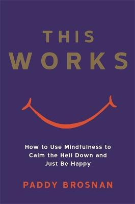 This Works : How to Use Mindfulness to Calm the Hell Down and Just Be Happy