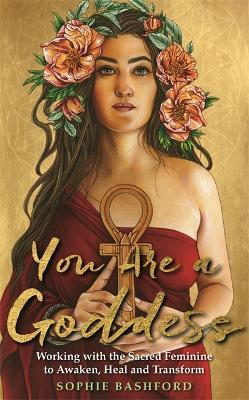 You Are a Goddess : Working with the Sacred Feminine to Awaken, Heal and Transform