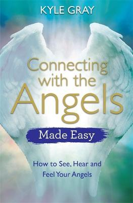 Connecting with the Angels Made Easy : How to See, Hear and Feel Your Angels