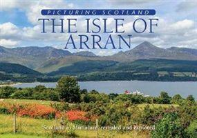 The Isle of Arran Picturing Scotland  'Scotland in Miniature' revealed and explored