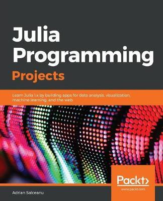 Julia Programming Projects : Learn Julia 1.x by building apps for data analysis, visualization, machine learning, and the web