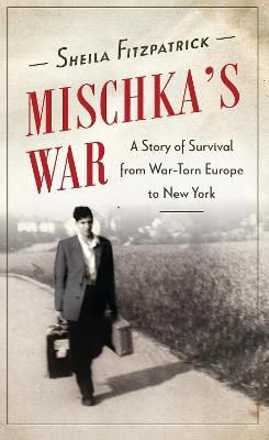 Mischka's War : A Story of Survival from War-Torn Europe to New York