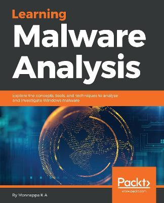 Learning Malware Analysis : Explore the concepts, tools, and techniques to analyze and investigate Windows malware