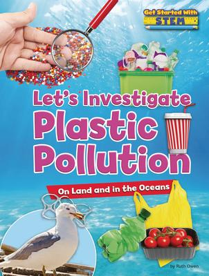 Let's Investigate Plastic Pollution : On Land and in the Oceans
