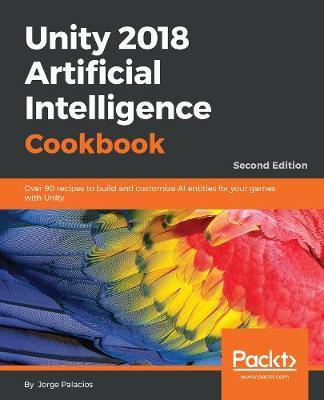 Unity 2018 Artificial Intelligence Cookbook  Over 90 recipes to build and customize AI entities for your games with Unity, 2nd Edition