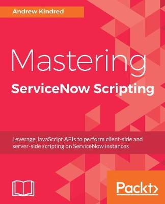 Mastering ServiceNow Scripting : Andrew Kindred : 9781788627092