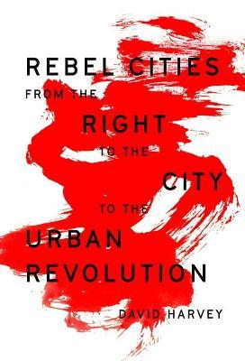 Rebel Cities : From the Right to the City to the Urban Revolution