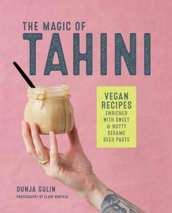 The Magic of Tahini : Vegan Recipes Enriched with Sweet & Nutty Sesame Seed Paste