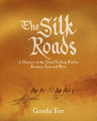 The Silk Roads  A History of the Great Trading Routes Between East and West