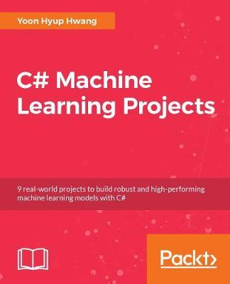 C# Machine Learning Projects  Nine real-world projects to build robust and high-performing machine learning models with C#