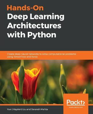 Hands-On Deep Learning Architectures with Python  Create deep neural networks to solve computational problems using TensorFlow and Keras