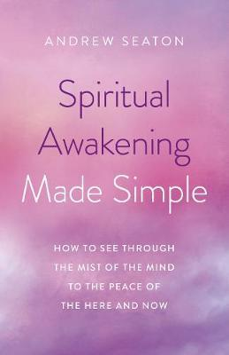 Spiritual Awakening Made Simple - How to See Through the Mist of the Mind to the Peace of the Here and Now
