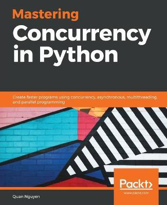 Mastering Concurrency in Python  Create faster programs using concurrency, asynchronous, multithreading, and parallel programming