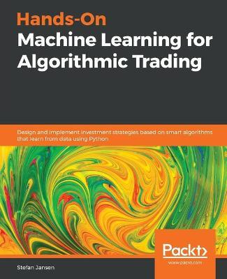 Hands-On Machine Learning for Algorithmic Trading : Design and implement investment strategies based on smart algorithms that learn from data using Python