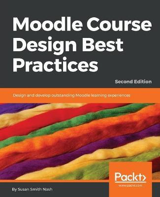 Moodle Course Design Best Practices  Design and develop outstanding Moodle learning experiences, 2nd Edition