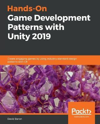 Hands-On Game Development Patterns with Unity 2019  Create engaging games by using industry-standard design patterns with C#