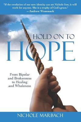 Hold On to Hope  From Bipolar and Brokenness to Healing and Wholeness