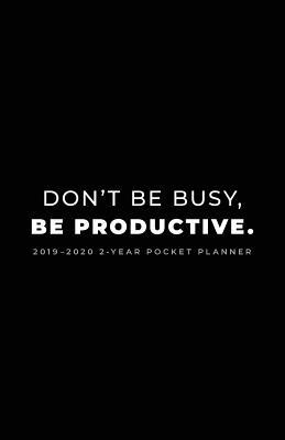 2019-2020 2-Year Pocket Planner; Don't Be Busy, Be Productive.  Pocket Calendar and Monthly Planner 2019-2020
