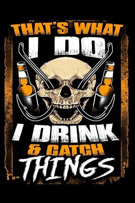 That's What I Do I Drink & Catch Things  Lined Journal Notebook for Men Who Love Drinking and Fishing