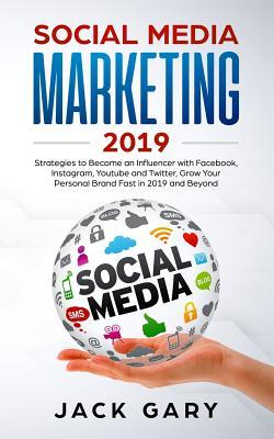 Social Media Marketing 2019  Strategies to Become an Influencer with Facebook, Instagram, Youtube and Twitter, Grow Your Personal Brand Fast in 2019 and Beyond