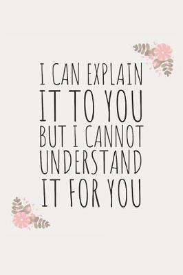 I Can Explain It to You, But I Cannot Understand It for You  Blank Lined Writing Journal Notebook Diary 6x9