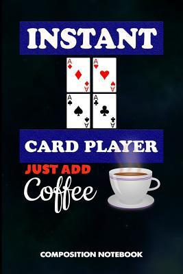 Instant Card Player Just Add Coffee  Composition Notebook, Funny Birthday Journal for Ace Deck Heart Poker Lovers to Write on