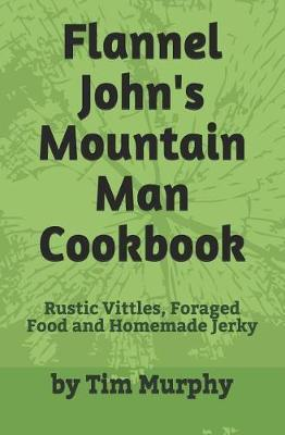 Flannel John's Mountain Man Cookbook  Rustic Vittles, Foraged Food and Homemade Jerky