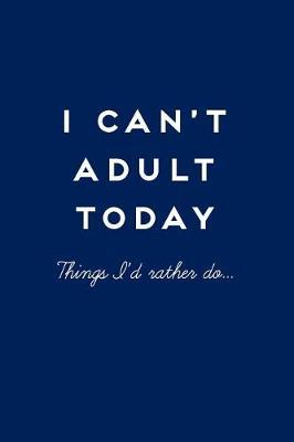 I Can't Adult Today  Things I'd Rather Do, Funny Notebook 110 Pages Lined, Funny Notebooks for Adults