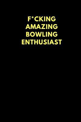 F*cking Amazing Bowling Enthusiast : Lined Notebook Journal to Write In, Funny Gift Friends Family (150 Pages)