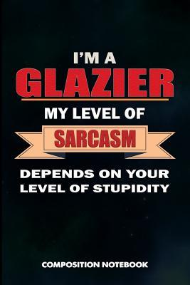 I Am a Glazier My Level of Sarcasm Depends on Your Level of Stupidity  Composition Notebook, Birthday Journal for Glass Fitters, Windows Repairers to Write on