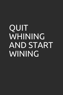 Quit Whining and Start Wining : Blank Lined Notebook/Journal Makes the Perfect Gag Gift for Coworkers and Bosses.