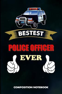 Bestest Police Officer Ever  Composition Notebook, Birthday Journal Gift for State Troopers, Policemen and Policewomen to Write on