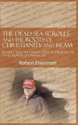 The Dead Sea Scrolls and the Roots of Christianity and Islam  Re-Erecting the Fallen Tent of David in the Land North of Damascus