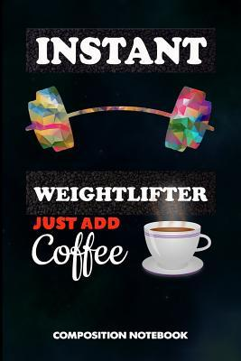 Instant Weightlifter Just Add Coffee  Composition Notebook, Funny Birthday Journal Gift for Gym, Fitness Powerlifters to Write on