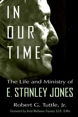In Our Time  The Life and Ministry of E. Stanley Jones