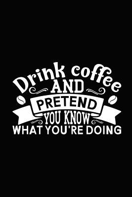 Drink Coffee and Pretend You Know What You Are Doing  Novelty Notebook for People That Love Funny Journals