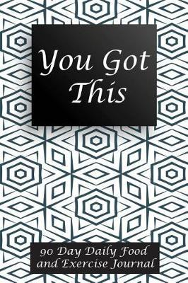 You Got This : 90 Day Daily Food and Exercise Journal