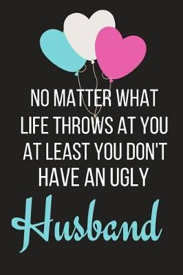At Least You Don't Have an Ugly Husband  Funny Valentines Day Gift for Him Small Lined Notebook (6 X 9)
