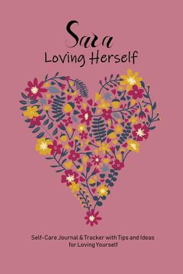 Sara Loving Herself : Personalized Self-Care Journal & Tracker with Tips and Ideas for Loving Yourself